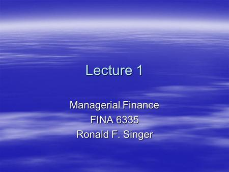 Lecture 1 Managerial Finance FINA 6335 Ronald F. Singer.