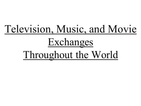 Television, Music, and Movie Exchanges Throughout the World.
