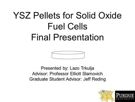 YSZ Pellets for Solid Oxide Fuel Cells Final Presentation Presented by: Lazo Trkulja Advisor: Professor Elliott Slamovich Graduate Student Advisor: Jeff.