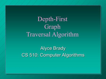 Alyce Brady CS 510: Computer Algorithms Depth-First Graph Traversal Algorithm.