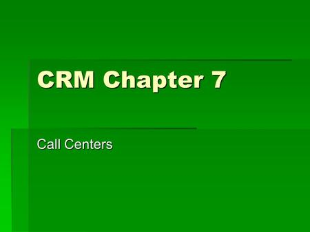 CRM Chapter 7 Call Centers. Evolution of call center  Call centers  Contact Centers  CICs – Multiple channel contact center that takes into account.