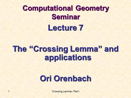 "Crossing Lemma - Part I1 Computational Geometry Seminar Lecture 7 The ""Crossing Lemma"" and applications Ori Orenbach."