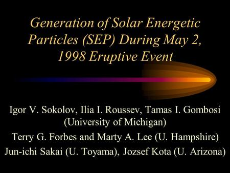 Generation of Solar Energetic Particles (SEP) During May 2, 1998 Eruptive Event Igor V. Sokolov, Ilia I. Roussev, Tamas I. Gombosi (University of Michigan)