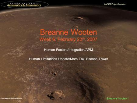 AAE450 Project Aquarius Breanne Wooten 1 Breanne Wooten Week 6: February 22 th, 2007 Human Factors/Integration/APM Human Limitations Update/Mars Taxi Escape.