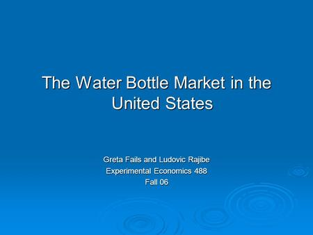 The Water Bottle Market in the United States Greta Fails and Ludovic Rajibe Experimental Economics 488 Fall 06.