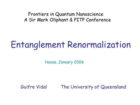 Entanglement Renormalization Frontiers in Quantum Nanoscience A Sir Mark Oliphant & PITP Conference Noosa, January 2006 Guifre Vidal The University of.
