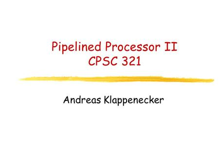 Pipelined Processor II CPSC 321 Andreas Klappenecker.