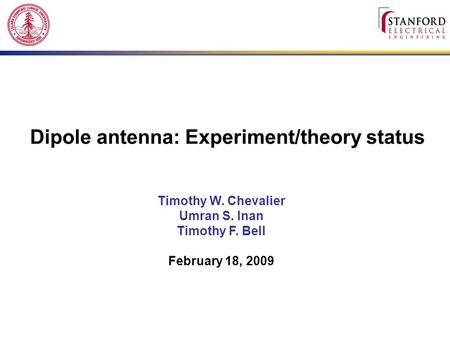 Dipole antenna: Experiment/theory status Timothy W. Chevalier Umran S. Inan Timothy F. Bell February 18, 2009.