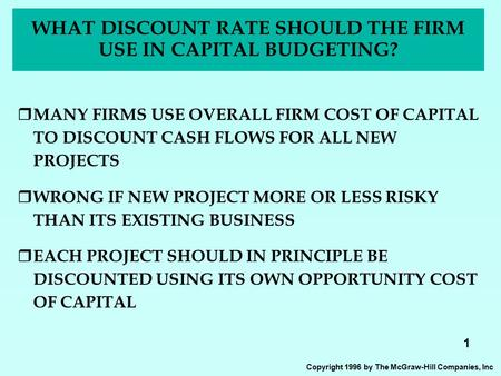 1 Copyright 1996 by The McGraw-Hill Companies, Inc WHAT DISCOUNT RATE SHOULD THE FIRM USE IN CAPITAL BUDGETING?  MANY FIRMS USE OVERALL FIRM COST OF CAPITAL.