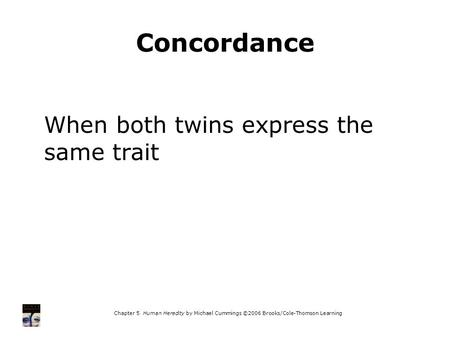 Chapter 5 Human Heredity by Michael Cummings ©2006 Brooks/Cole-Thomson Learning Concordance When both twins express the same trait.