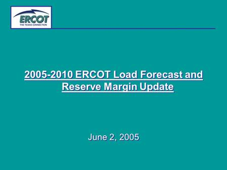 2005-2010 ERCOT Load Forecast and Reserve Margin Update June 2, 2005 2005-2010 ERCOT Load Forecast and Reserve Margin Update June 2, 2005.