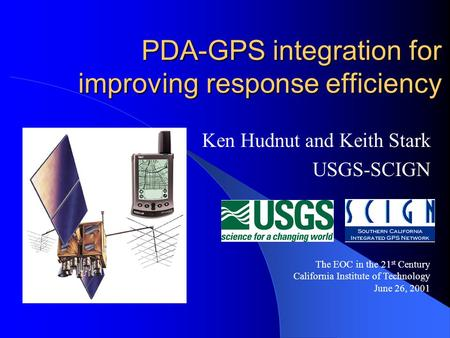 PDA-GPS integration for improving response efficiency Ken Hudnut and Keith Stark USGS-SCIGN The EOC in the 21 st Century California Institute of Technology.