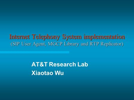 Internet Telephony System implementation (SIP User Agent, MGCP Library and RTP Replicator) AT&T Research Lab Xiaotao Wu.