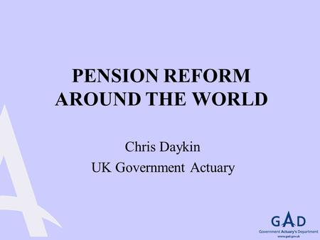 PENSION REFORM AROUND THE WORLD Chris Daykin UK Government Actuary.