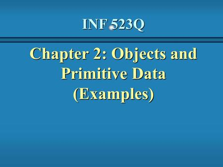 INF 523Q Chapter 2: Objects and Primitive Data (Examples)