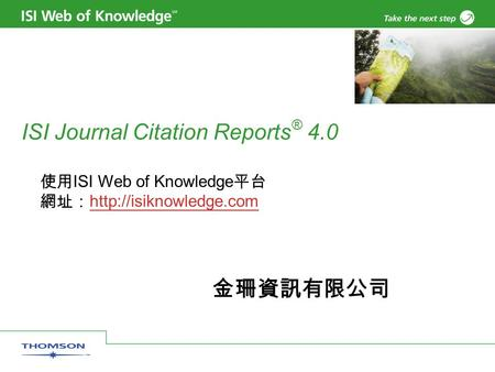 ISI Journal Citation Reports ® 4.0 使用 ISI Web of Knowledge 平台 網址:   金珊資訊有限公司.