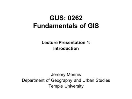 GUS: 0262 Fundamentals of GIS Lecture Presentation 1: Introduction Jeremy Mennis Department of Geography and Urban Studies Temple University.