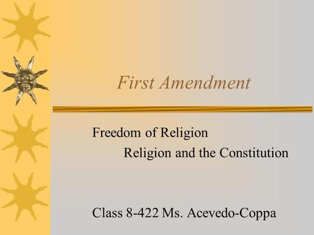 First Amendment Freedom of Religion Religion and the Constitution Class 8-422 Ms. Acevedo-Coppa.