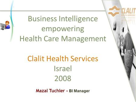 Business Intelligence empowering Health Care Management Clalit Health Services Israel 2008 Mazal Tuchler - BI Manager.
