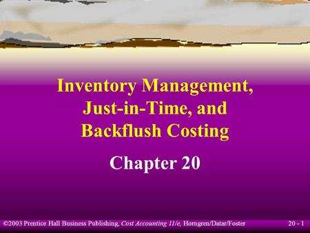 20 - 1 ©2003 Prentice Hall Business Publishing, Cost Accounting 11/e, Horngren/Datar/Foster Inventory Management, Just-in-Time, and Backflush Costing Chapter.