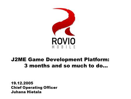 J2ME Game Development Platform: 3 months and so much to do… 19.12.2005 Chief Operating Officer Juhana Hietala.