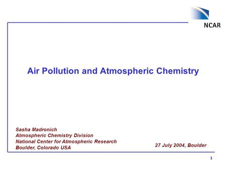 1 Air Pollution and Atmospheric Chemistry Sasha Madronich Atmospheric Chemistry Division National Center for Atmospheric Research Boulder, Colorado USA.
