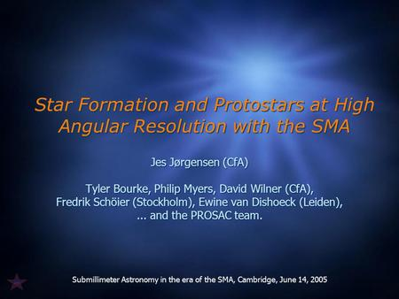 Submillimeter Astronomy in the era of the SMA, Cambridge, June 14, 2005 Star Formation and Protostars at High Angular Resolution with the SMA Jes Jørgensen.