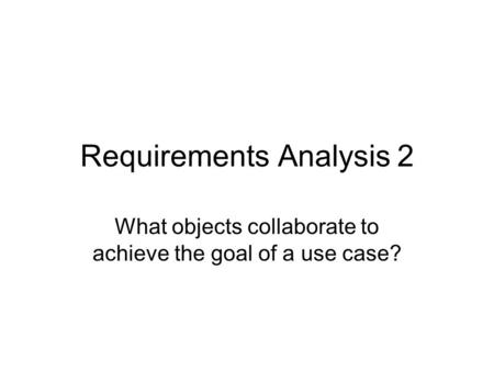 Requirements Analysis 2 What objects collaborate to achieve the goal of a use case?