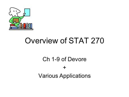 Overview of STAT 270 Ch 1-9 of Devore + Various Applications.