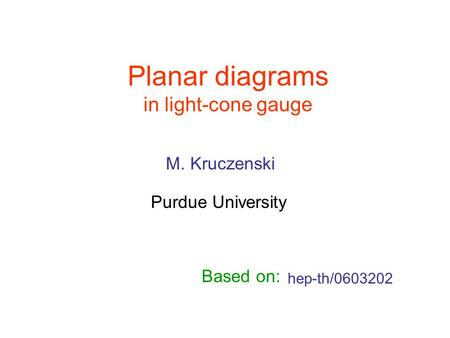 Planar diagrams in light-cone gauge hep-th/0603202 M. Kruczenski Purdue University Based on: