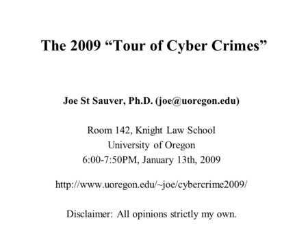 "The 2009 ""Tour <strong>of</strong> Cyber Crimes"" Joe St Sauver, Ph.D. Room 142, Knight Law School University <strong>of</strong> Oregon 6:00-7:50PM, January 13th, 2009."