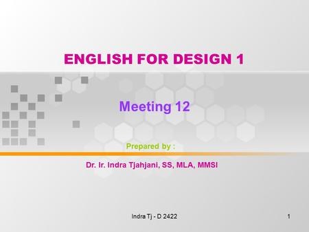 Indra Tj - D 24221 ENGLISH FOR DESIGN 1 Meeting 12 Prepared by : Dr. Ir. Indra Tjahjani, SS, MLA, MMSI.
