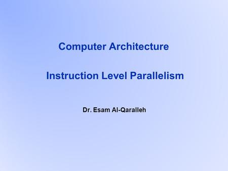 Computer Architecture Instruction Level Parallelism Dr. Esam Al-Qaralleh.