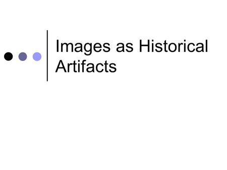 Images as Historical Artifacts. Worth a 1,000 words? Photographs have tremendous power to communicate information. But they also have tremendous power.