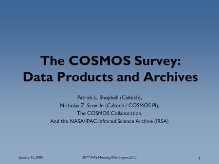 January 10, 2006207 th AAS Meeting, Washington, D.C. 1 The COSMOS Survey: Data Products and Archives Patrick L. Shopbell (Caltech), Nicholas Z. Scoville.