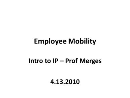 Employee Mobility Intro to IP – Prof Merges 4.13.2010.