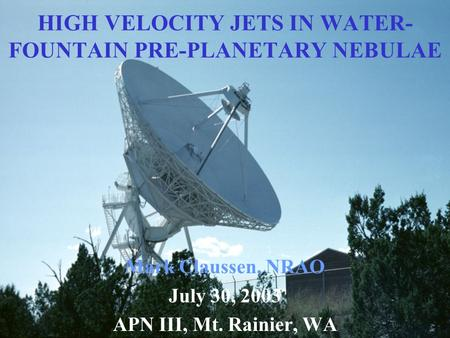 HIGH VELOCITY JETS IN WATER- FOUNTAIN PRE-PLANETARY NEBULAE Mark Claussen, NRAO July 30, 2003 APN III, Mt. Rainier, WA.