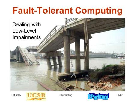 Oct. 2007Fault TestingSlide 1 Fault-Tolerant Computing Dealing with Low-Level Impairments.