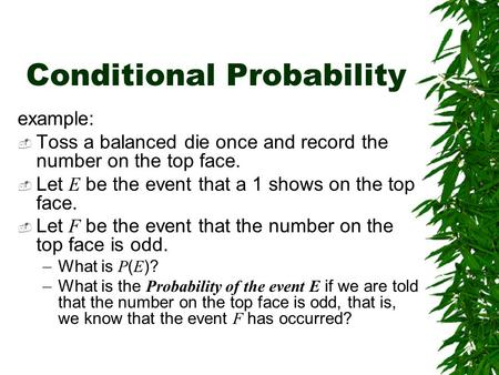 Conditional Probability example:  Toss a balanced die once and record the number on the top face.  Let E be the event that a 1 shows on the top face.