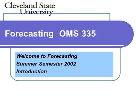 ForecastingOMS 335 Welcome to Forecasting Summer Semester 2002 Introduction.
