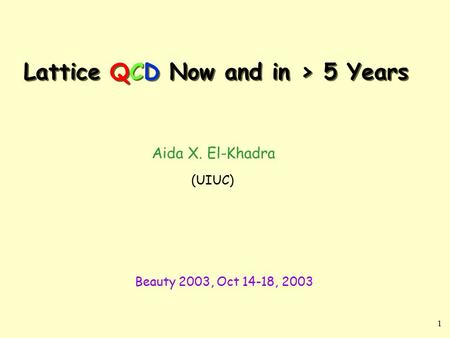 1 Lattice QCD Now and in > 5 Years Aida X. El-Khadra (UIUC) Beauty 2003, Oct 14-18, 2003.
