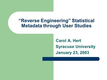 """Reverse Engineering"" Statistical Metadata through User Studies Carol A. Hert Syracuse University January 23, 2003."