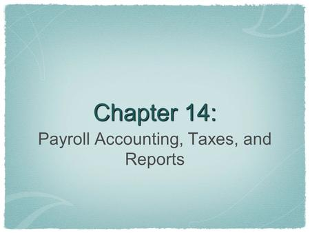 Chapter 14: Payroll Accounting, Taxes, and Reports.