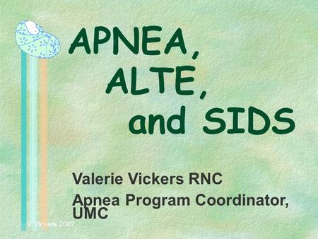 V Vickers 2002 APNEA, ALTE, and SIDS Valerie Vickers RNC Apnea Program Coordinator, UMC.