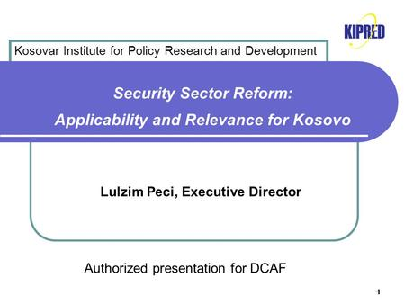 1 Security Sector Reform: Applicability and Relevance for Kosovo Lulzim Peci, Executive Director Authorized presentation for DCAF Kosovar Institute for.