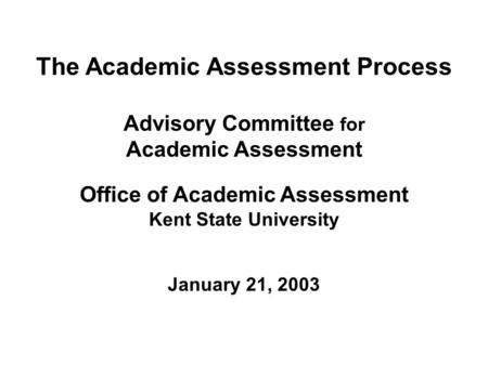 The Academic Assessment Process Advisory Committee for Academic Assessment Office of Academic Assessment Kent State University January 21, 2003.