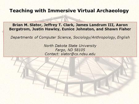 Teaching with Immersive Virtual Archaeology Brian M. Slator, Jeffrey T. Clark, James Landrum III, Aaron Bergstrom, Justin Hawley, Eunice Johnston, and.