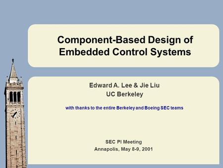 SEC PI Meeting Annapolis, May 8-9, 2001 Component-Based Design of Embedded Control Systems Edward A. Lee & Jie Liu UC Berkeley with thanks to the entire.