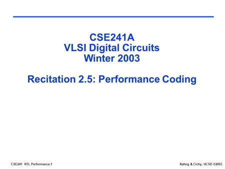 CSE241 RTL Performance.1Kahng & Cichy, UCSD ©2003 CSE241A VLSI Digital Circuits Winter 2003 Recitation 2.5: Performance Coding.