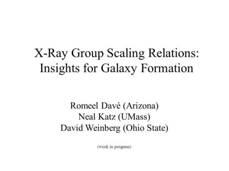 X-Ray Group Scaling Relations: Insights for Galaxy Formation Romeel Davé (Arizona) Neal Katz (UMass) David Weinberg (Ohio State) (work in progress)